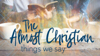 The Almost Christian Things We Say